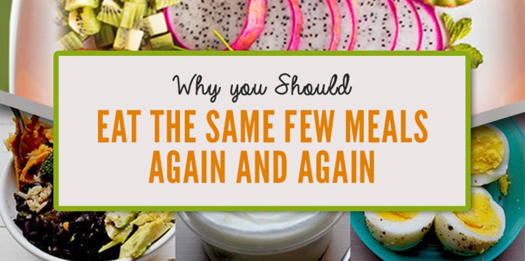 Why You Should Eat the Same Few Meals, Again and Again